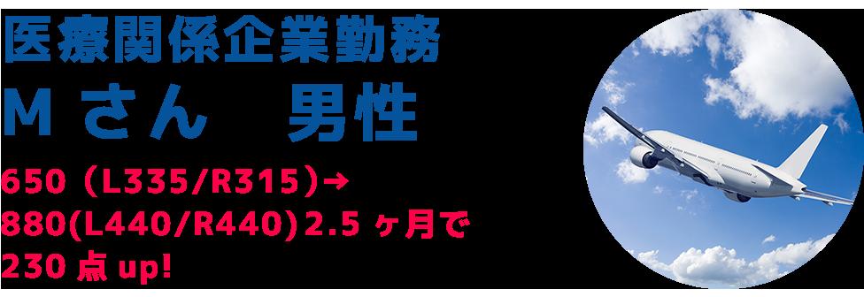 医療関係企業勤務Mさん 男性650(L335/R315)→ 880(L440/R440) 2.5ヶ月で230点up!
